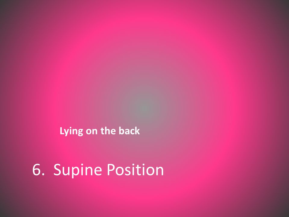 Lying on the back 6. Supine Position