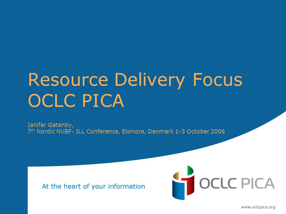 Resource Delivery Focus OCLC PICA Janifer Gatenby, 7 th Nordic NVBF- ILL Conference, Elsinore, Denmark 1-3 October 2006
