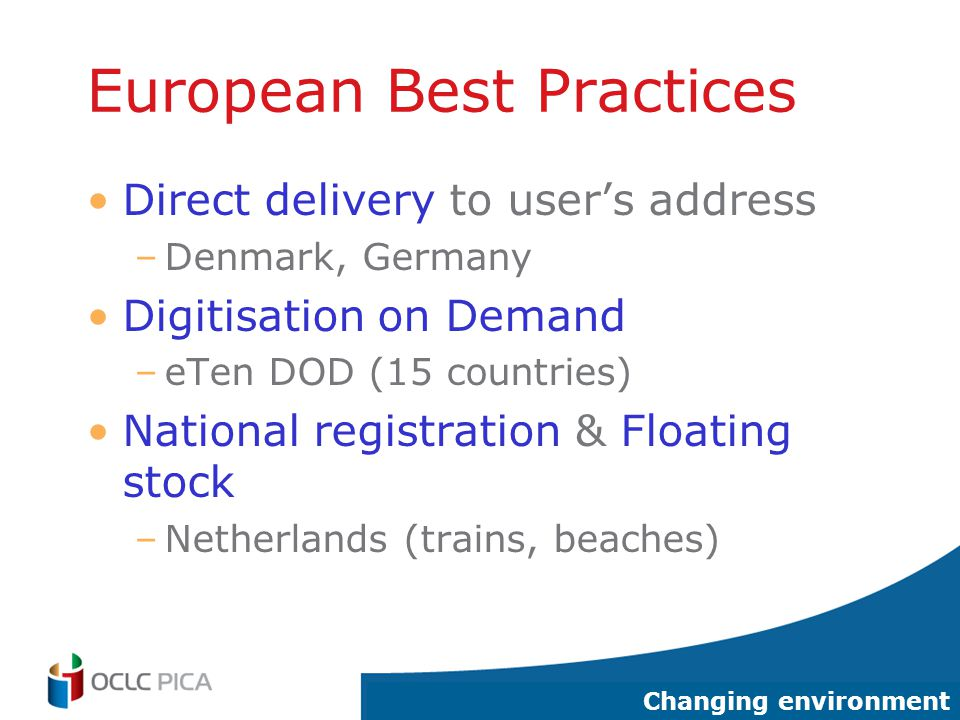 13 European Best Practices Direct delivery to user's address –Denmark, Germany Digitisation on Demand –eTen DOD (15 countries) National registration & Floating stock –Netherlands (trains, beaches) Changing environment