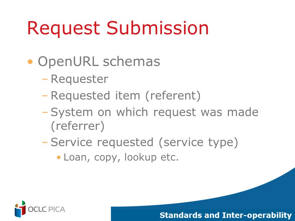 16 Request Submission OpenURL schemas –Requester –Requested item (referent) –System on which request was made (referrer) –Service requested (service type) Loan, copy, lookup etc.