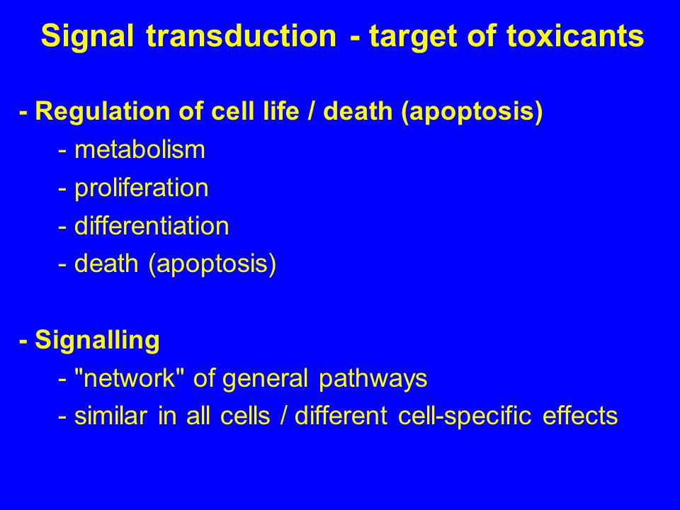 Signal transduction - target of toxicants - Regulation of cell life / death (apoptosis) - metabolism - proliferation - differentiation - death (apoptosis) - Signalling - network of general pathways - similar in all cells / different cell-specific effects