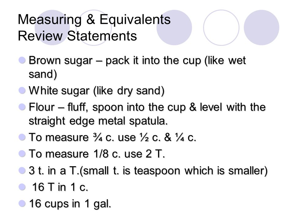 Measuring & Equivalents Review Statements Brown sugar – pack it into the cup (like wet sand) Brown sugar – pack it into the cup (like wet sand) White sugar (like dry sand) White sugar (like dry sand) Flour – fluff, spoon into the cup & level with the straight edge metal spatula.