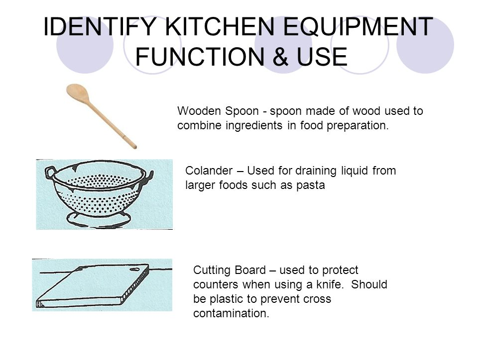 IDENTIFY KITCHEN EQUIPMENT FUNCTION & USE Wooden Spoon - spoon made of wood used to combine ingredients in food preparation. Colander – Used for drain
