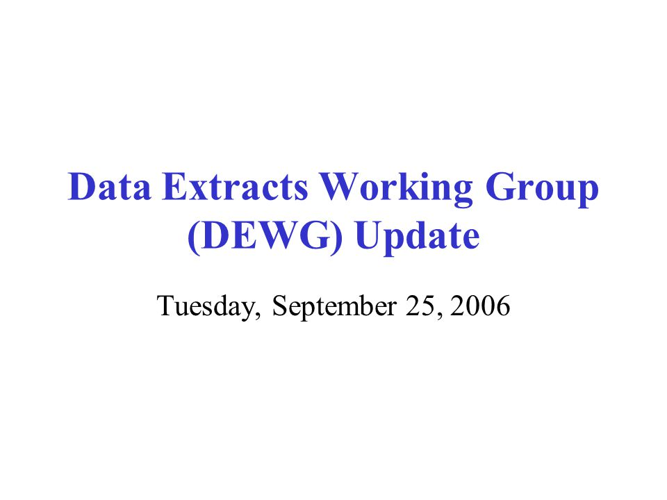 Data Extracts Working Group (DEWG) Update Tuesday, September 25, 2006