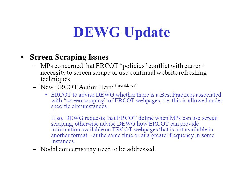 DEWG Update Screen Scraping Issues –MPs concerned that ERCOT policies conflict with current necessity to screen scrape or use continual website refreshing techniques –New ERCOT Action Item:* (possible vote) ERCOT to advise DEWG whether there is a Best Practices associated with screen scraping of ERCOT webpages, i.e.