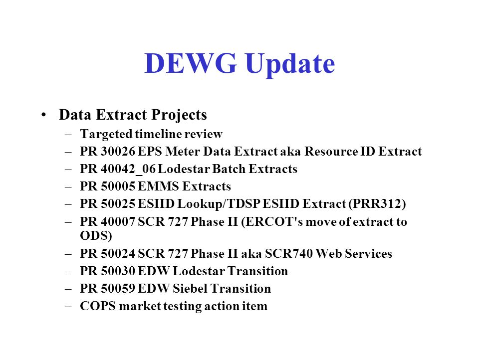 DEWG Update Data Extract Projects –Targeted timeline review –PR 30026 EPS Meter Data Extract aka Resource ID Extract –PR 40042_06 Lodestar Batch Extracts –PR 50005 EMMS Extracts –PR 50025 ESIID Lookup/TDSP ESIID Extract (PRR312) –PR 40007 SCR 727 Phase II (ERCOT s move of extract to ODS) –PR 50024 SCR 727 Phase II aka SCR740 Web Services –PR 50030 EDW Lodestar Transition –PR 50059 EDW Siebel Transition –COPS market testing action item