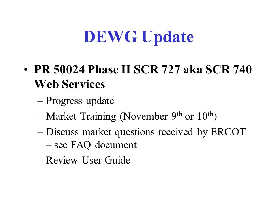 DEWG Update PR 50024 Phase II SCR 727 aka SCR 740 Web Services –Progress update –Market Training (November 9 th or 10 th ) –Discuss market questions received by ERCOT – see FAQ document –Review User Guide
