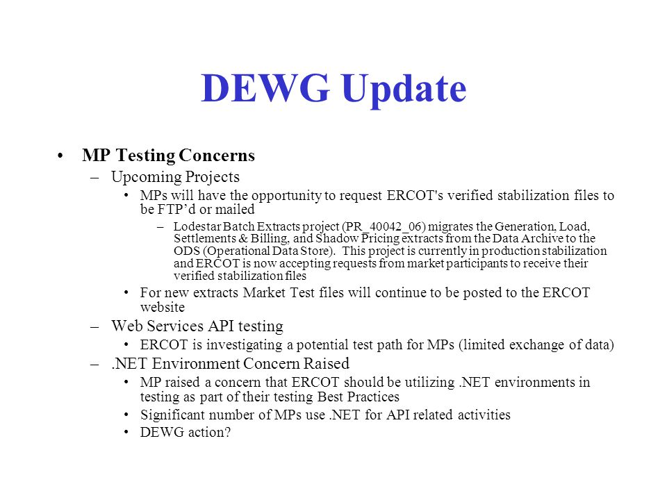 DEWG Update MP Testing Concerns –Upcoming Projects MPs will have the opportunity to request ERCOT s verified stabilization files to be FTP'd or mailed –Lodestar Batch Extracts project (PR_40042_06) migrates the Generation, Load, Settlements & Billing, and Shadow Pricing extracts from the Data Archive to the ODS (Operational Data Store).