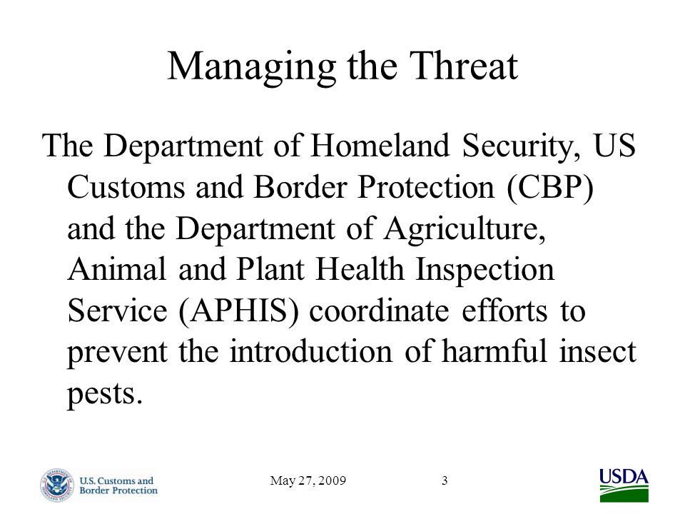 May 27, 20093 Managing the Threat The Department of Homeland Security, US Customs and Border Protection (CBP) and the Department of Agriculture, Animal and Plant Health Inspection Service (APHIS) coordinate efforts to prevent the introduction of harmful insect pests.