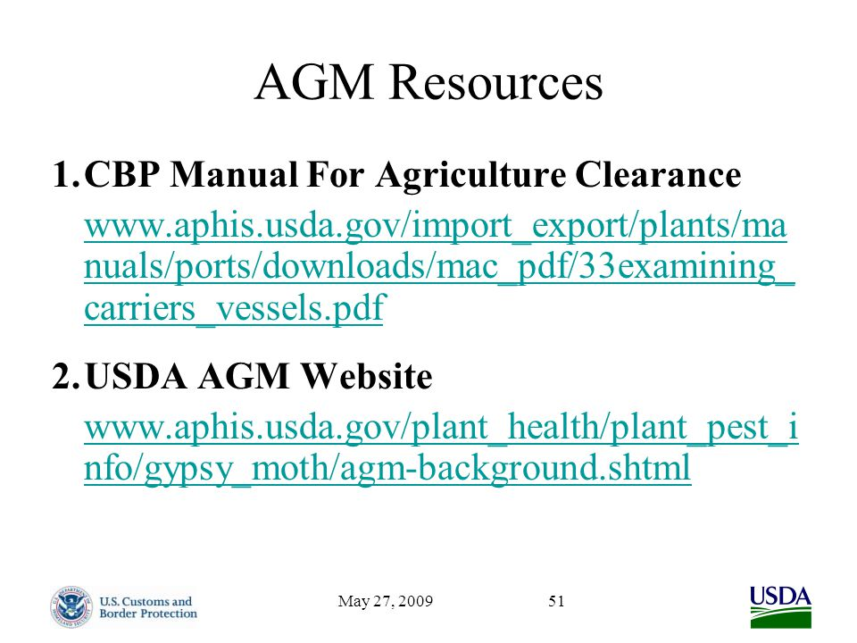 May 27, 200951 AGM Resources 1.CBP Manual For Agriculture Clearance www.aphis.usda.gov/import_export/plants/ma nuals/ports/downloads/mac_pdf/33examining_ carriers_vessels.pdf 2.USDA AGM Website www.aphis.usda.gov/plant_health/plant_pest_i nfo/gypsy_moth/agm-background.shtml