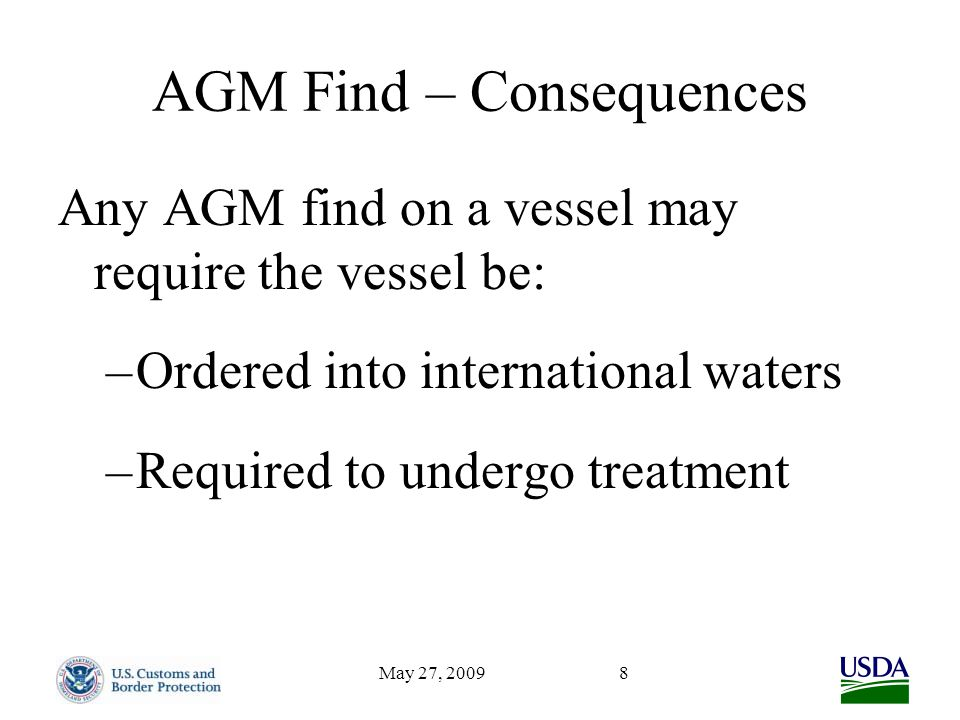 May 27, 20098 AGM Find – Consequences Any AGM find on a vessel may require the vessel be: –Ordered into international waters –Required to undergo treatment