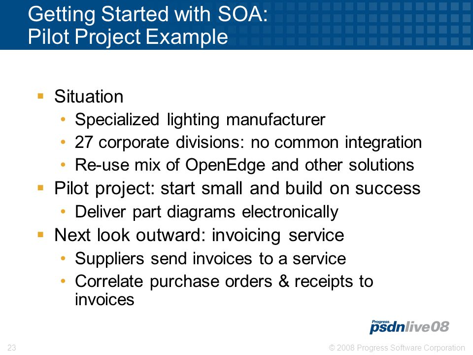 © 2008 Progress Software Corporation23 Getting Started with SOA: Pilot Project Example  Situation Specialized lighting manufacturer 27 corporate divisions: no common integration Re-use mix of OpenEdge and other solutions  Pilot project: start small and build on success Deliver part diagrams electronically  Next look outward: invoicing service Suppliers send invoices to a service Correlate purchase orders & receipts to invoices