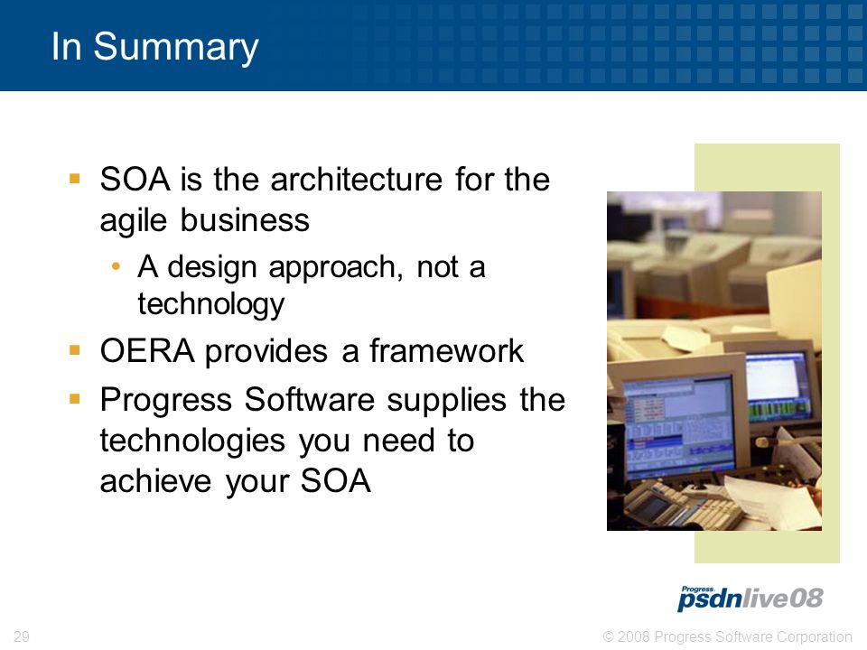 © 2008 Progress Software Corporation29 In Summary  SOA is the architecture for the agile business A design approach, not a technology  OERA provides a framework  Progress Software supplies the technologies you need to achieve your SOA