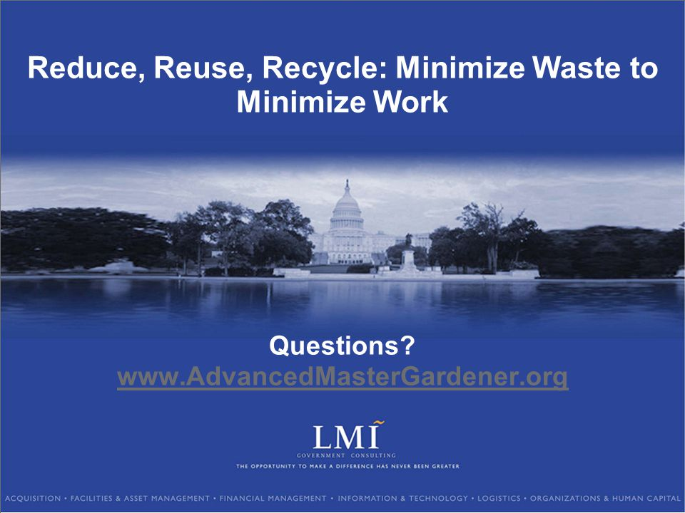 Reduce, Reuse, Recycle: Minimize Waste to Minimize Work Questions? www.AdvancedMasterGardener.org