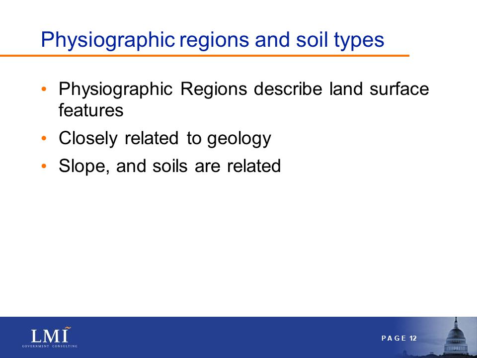 P A G E 12 Physiographic regions and soil types Physiographic Regions describe land surface features Closely related to geology Slope, and soils are related