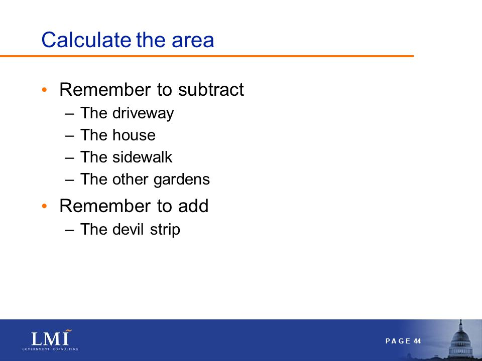 P A G E 44 Calculate the area Remember to subtract –The driveway –The house –The sidewalk –The other gardens Remember to add –The devil strip