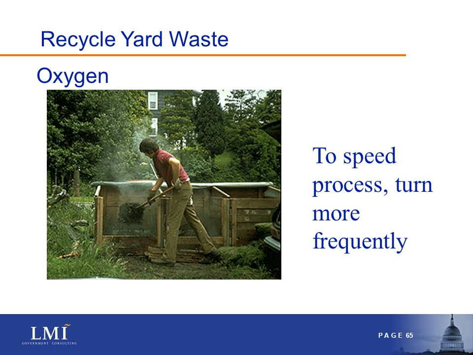 P A G E 65 Oxygen To speed process, turn more frequently Recycle Yard Waste