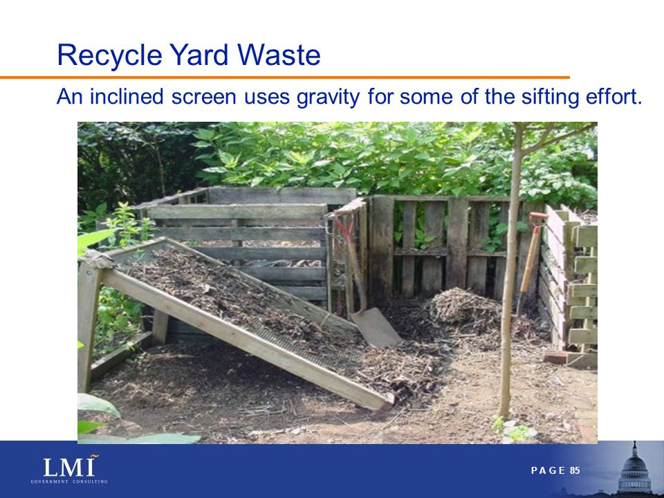 P A G E 85 An inclined screen uses gravity for some of the sifting effort. Recycle Yard Waste