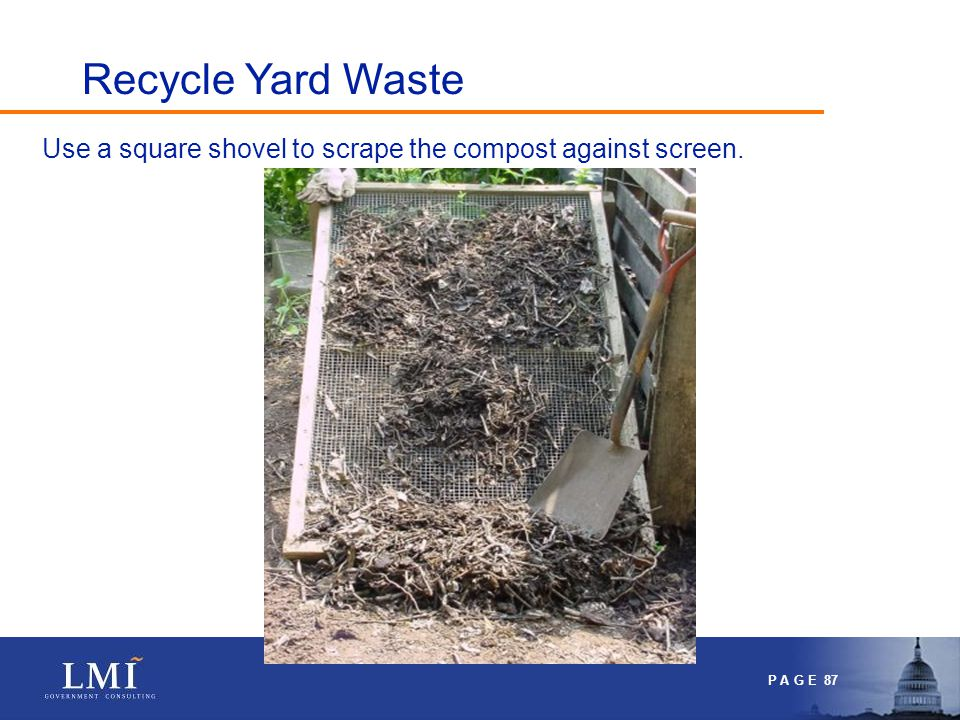 P A G E 87 Use a square shovel to scrape the compost against screen. Recycle Yard Waste