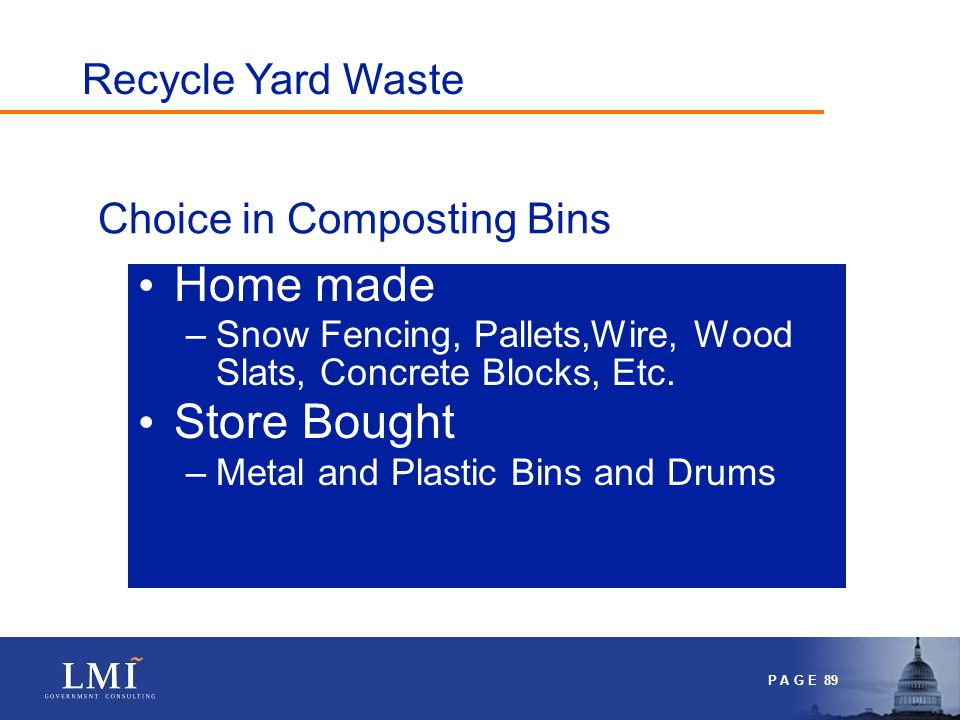 P A G E 89 Choice in Composting Bins Home made –Snow Fencing, Pallets,Wire, Wood Slats, Concrete Blocks, Etc.