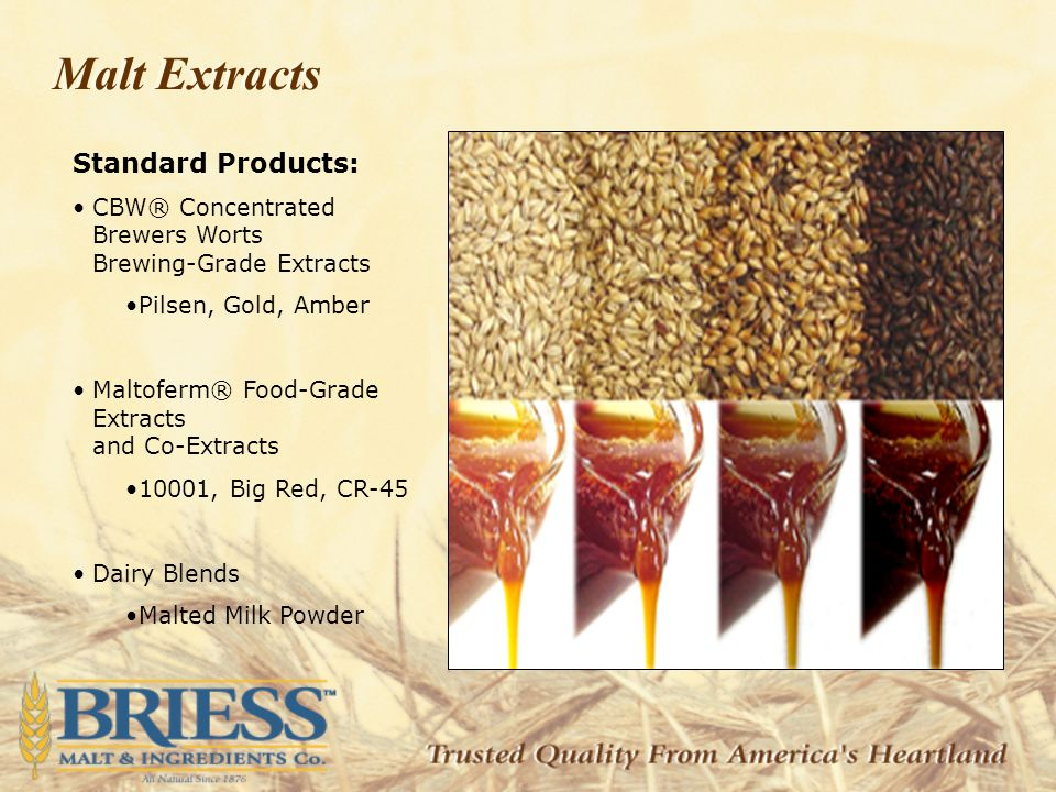 Standard Products: CBW® Concentrated Brewers Worts Brewing-Grade Extracts Pilsen, Gold, Amber Maltoferm® Food-Grade Extracts and Co-Extracts 10001, Big Red, CR-45 Dairy Blends Malted Milk Powder Malt Extracts