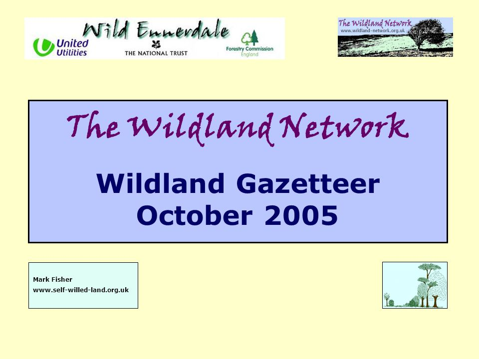 The Wildland Network Wildland Gazetteer October 2005 Mark Fisher www.self-willed-land.org.uk