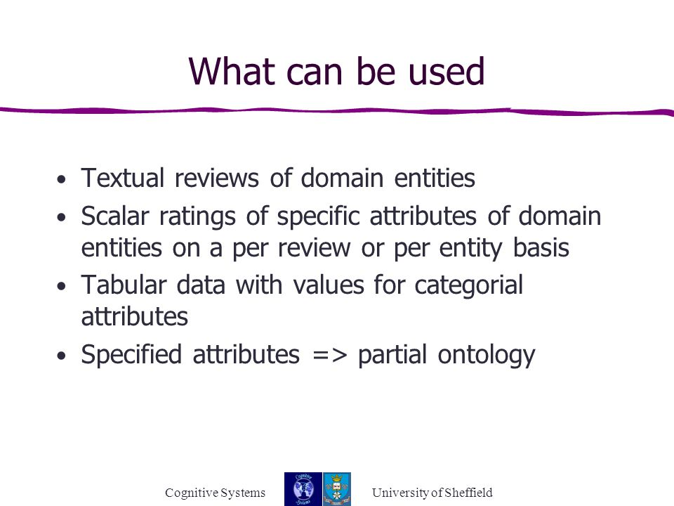 Cognitive Systems University of Sheffield What can be used Textual reviews of domain entities Scalar ratings of specific attributes of domain entities on a per review or per entity basis Tabular data with values for categorial attributes Specified attributes => partial ontology