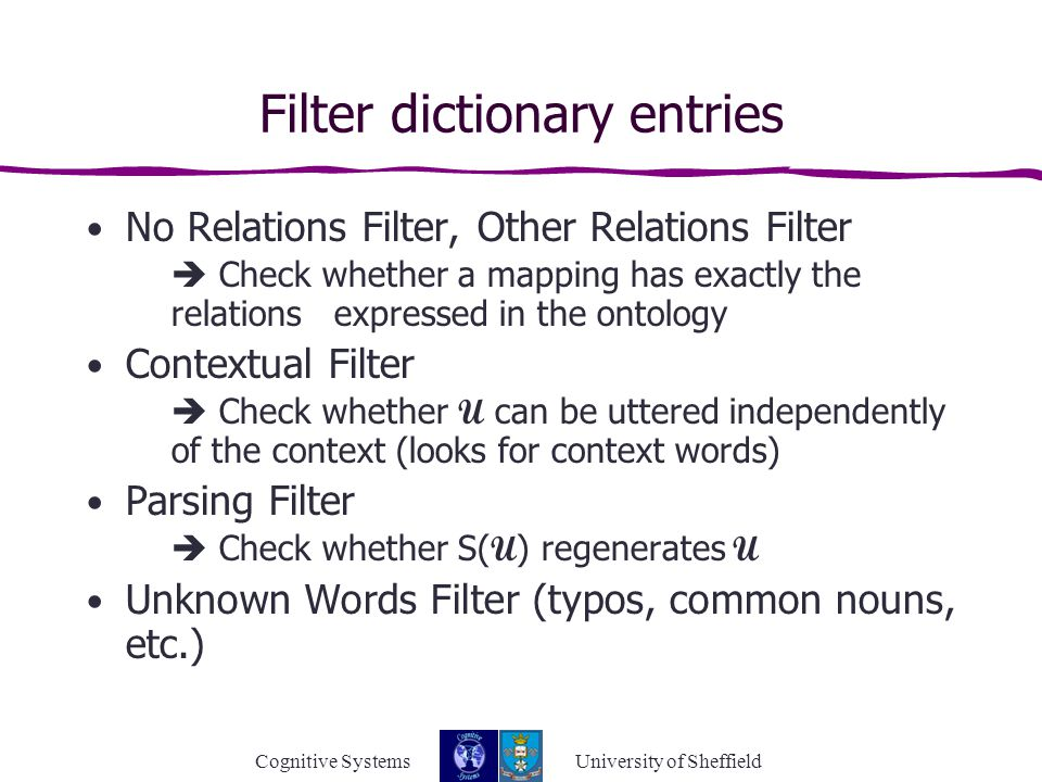 Cognitive Systems University of Sheffield Filter dictionary entries No Relations Filter, Other Relations Filter  Check whether a mapping has exactly the relations expressed in the ontology Contextual Filter  Check whether U can be uttered independently of the context (looks for context words) Parsing Filter  Check whether S( U ) regenerates U Unknown Words Filter (typos, common nouns, etc.)