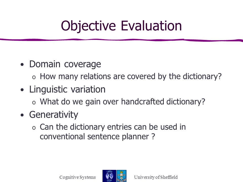 Cognitive Systems University of Sheffield Objective Evaluation Domain coverage o How many relations are covered by the dictionary.