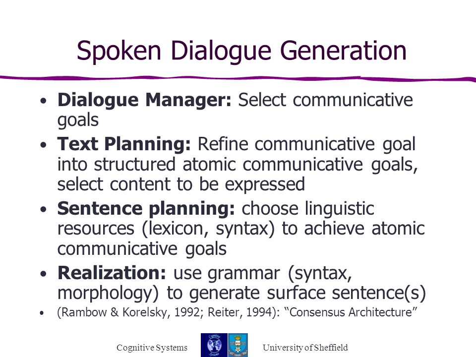 Cognitive Systems University of Sheffield Spoken Dialogue Generation Dialogue Manager: Select communicative goals Text Planning: Refine communicative goal into structured atomic communicative goals, select content to be expressed Sentence planning: choose linguistic resources (lexicon, syntax) to achieve atomic communicative goals Realization: use grammar (syntax, morphology) to generate surface sentence(s) (Rambow & Korelsky, 1992; Reiter, 1994): Consensus Architecture