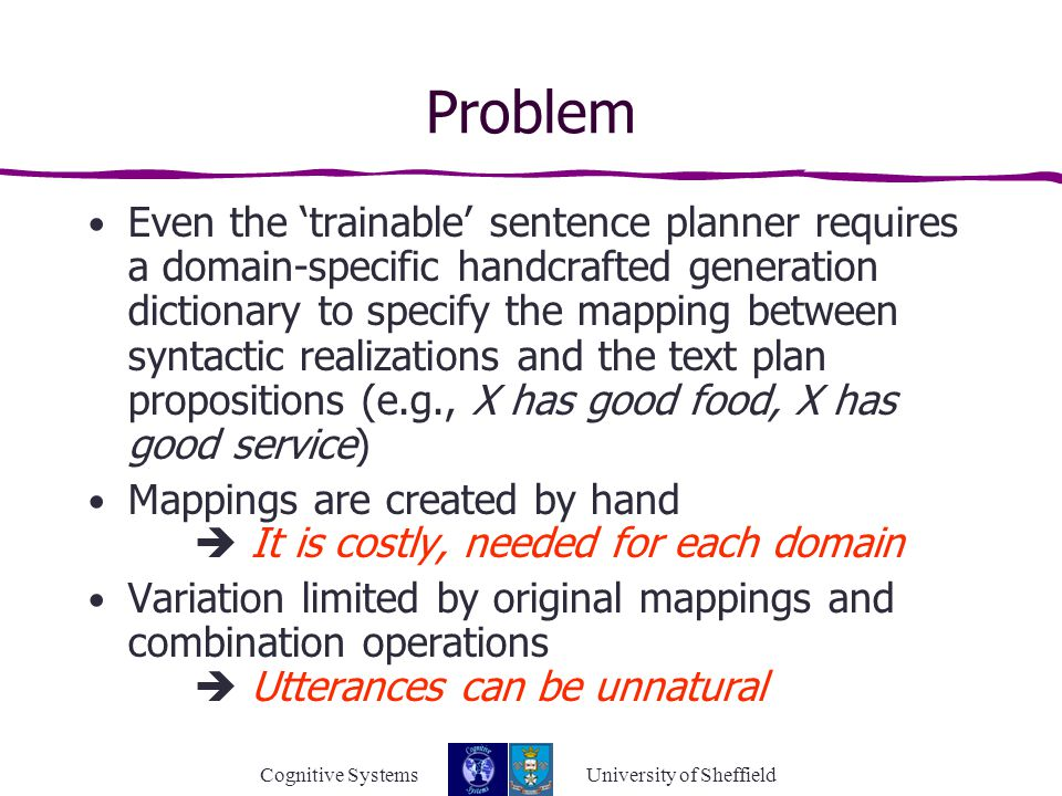 Cognitive Systems University of Sheffield Problem Even the 'trainable' sentence planner requires a domain-specific handcrafted generation dictionary to specify the mapping between syntactic realizations and the text plan propositions (e.g., X has good food, X has good service) Mappings are created by hand  It is costly, needed for each domain Variation limited by original mappings and combination operations  Utterances can be unnatural