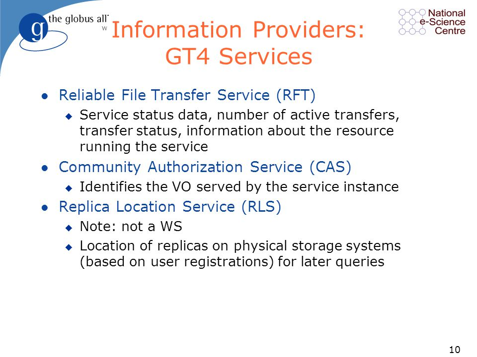 10 Information Providers: GT4 Services l Reliable File Transfer Service (RFT) u Service status data, number of active transfers, transfer status, information about the resource running the service l Community Authorization Service (CAS) u Identifies the VO served by the service instance l Replica Location Service (RLS) u Note: not a WS u Location of replicas on physical storage systems (based on user registrations) for later queries