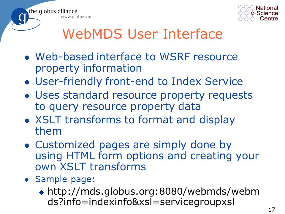 17 WebMDS User Interface l Web-based interface to WSRF resource property information l User-friendly front-end to Index Service l Uses standard resource property requests to query resource property data l XSLT transforms to format and display them l Customized pages are simply done by using HTML form options and creating your own XSLT transforms l Sample page: u http://mds.globus.org:8080/webmds/webm ds?info=indexinfo&xsl=servicegroupxsl