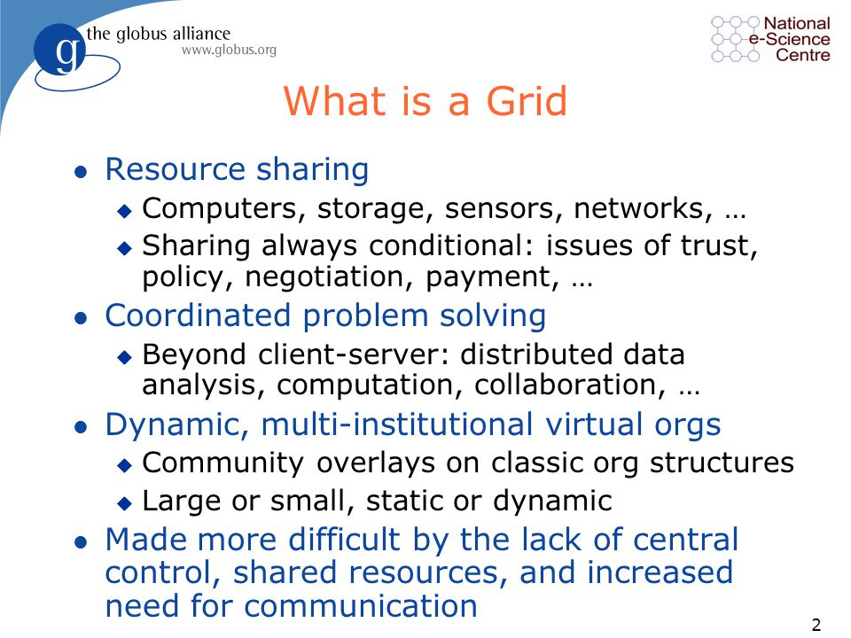 2 What is a Grid l Resource sharing u Computers, storage, sensors, networks, … u Sharing always conditional: issues of trust, policy, negotiation, payment, … l Coordinated problem solving u Beyond client-server: distributed data analysis, computation, collaboration, … l Dynamic, multi-institutional virtual orgs u Community overlays on classic org structures u Large or small, static or dynamic l Made more difficult by the lack of central control, shared resources, and increased need for communication