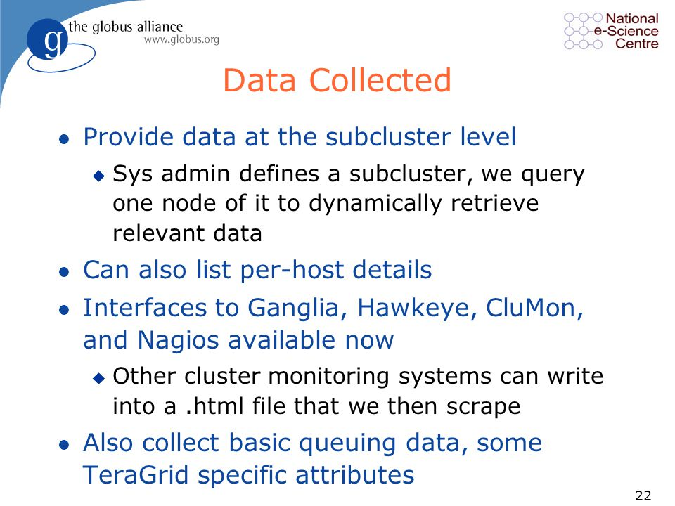 22 Data Collected l Provide data at the subcluster level u Sys admin defines a subcluster, we query one node of it to dynamically retrieve relevant data l Can also list per-host details l Interfaces to Ganglia, Hawkeye, CluMon, and Nagios available now u Other cluster monitoring systems can write into a.html file that we then scrape l Also collect basic queuing data, some TeraGrid specific attributes