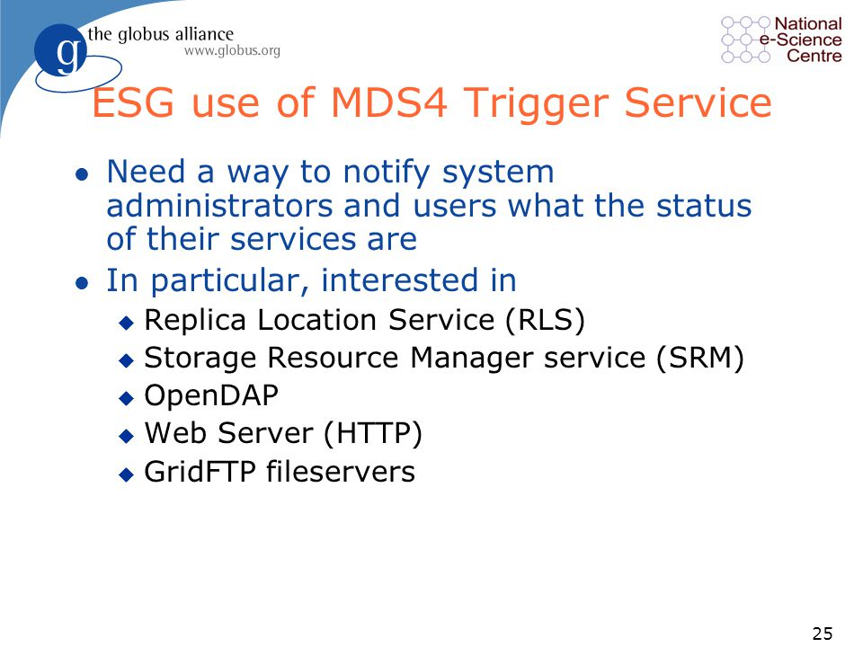 25 ESG use of MDS4 Trigger Service l Need a way to notify system administrators and users what the status of their services are l In particular, interested in u Replica Location Service (RLS) u Storage Resource Manager service (SRM) u OpenDAP u Web Server (HTTP) u GridFTP fileservers