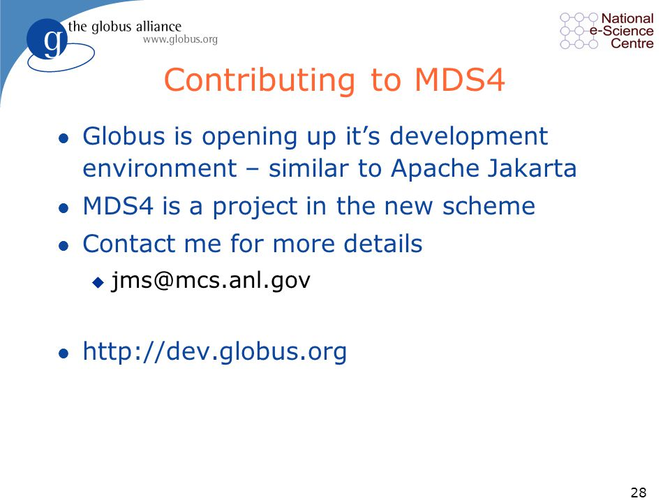 28 Contributing to MDS4 l Globus is opening up it's development environment – similar to Apache Jakarta l MDS4 is a project in the new scheme l Contact me for more details u jms@mcs.anl.gov l http://dev.globus.org