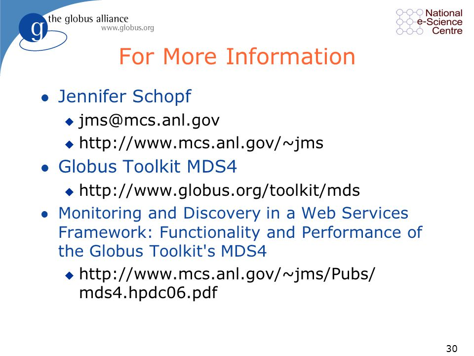 30 For More Information l Jennifer Schopf u jms@mcs.anl.gov u http://www.mcs.anl.gov/~jms l Globus Toolkit MDS4 u http://www.globus.org/toolkit/mds l Monitoring and Discovery in a Web Services Framework: Functionality and Performance of the Globus Toolkit s MDS4 u http://www.mcs.anl.gov/~jms/Pubs/ mds4.hpdc06.pdf