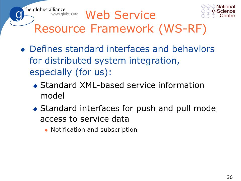 36 Web Service Resource Framework (WS-RF) l Defines standard interfaces and behaviors for distributed system integration, especially (for us): u Standard XML-based service information model u Standard interfaces for push and pull mode access to service data l Notification and subscription