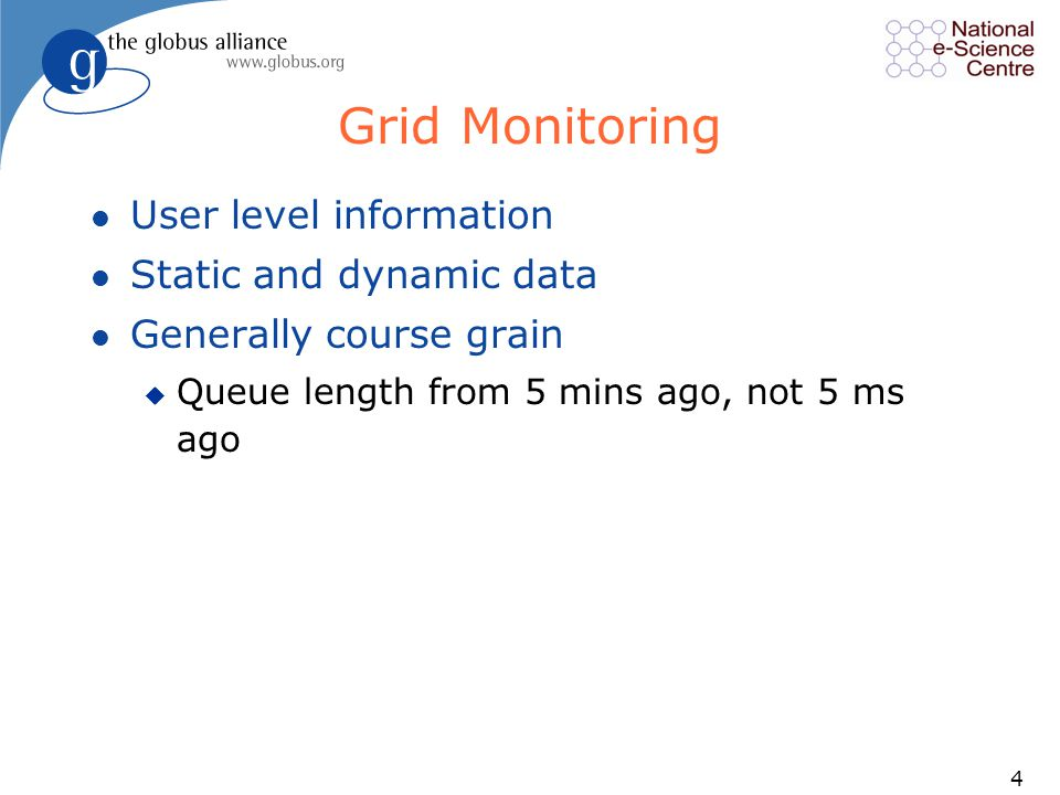 4 Grid Monitoring l User level information l Static and dynamic data l Generally course grain u Queue length from 5 mins ago, not 5 ms ago