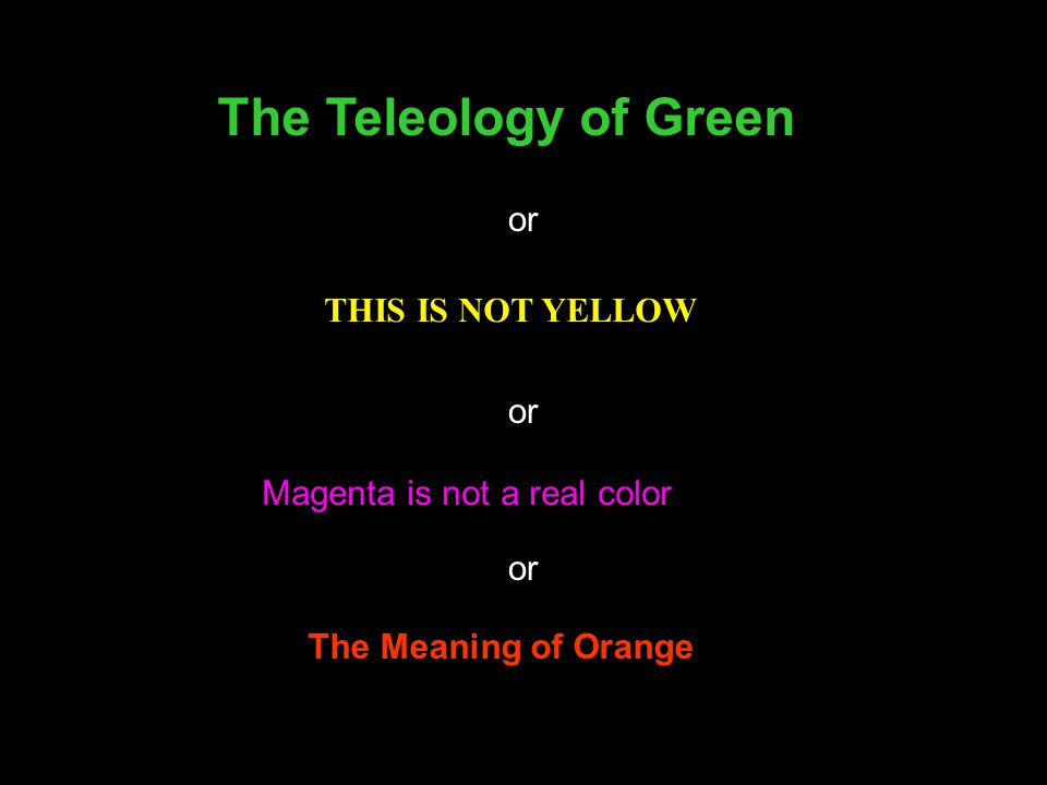THIS IS NOT YELLOW Magenta is not a real color The Teleology of Green The Meaning of Orange or
