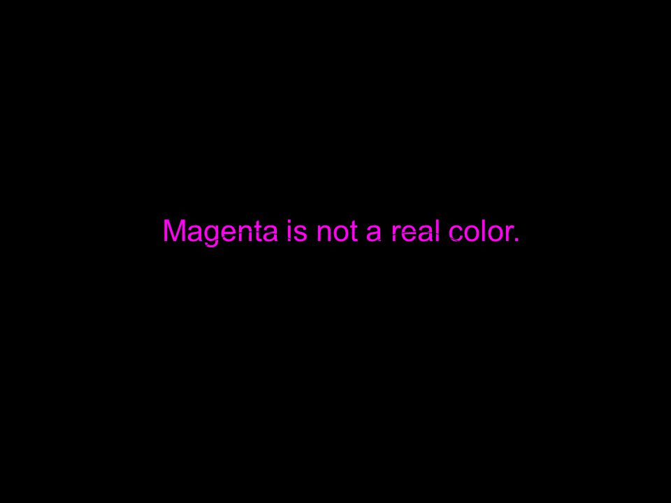 Magenta is not a real color.