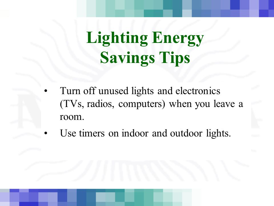 Lighting Energy Savings Tips Turn off unused lights and electronics (TVs, radios, computers) when you leave a room. Use timers on indoor and outdoor l