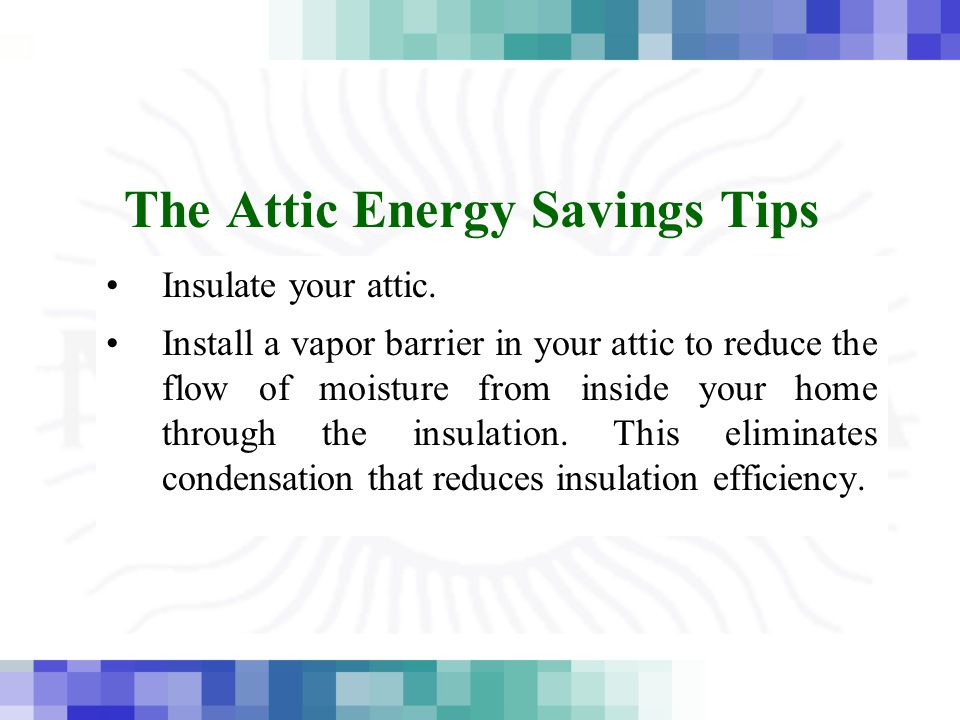 The Attic Energy Savings Tips Insulate your attic. Install a vapor barrier in your attic to reduce the flow of moisture from inside your home through