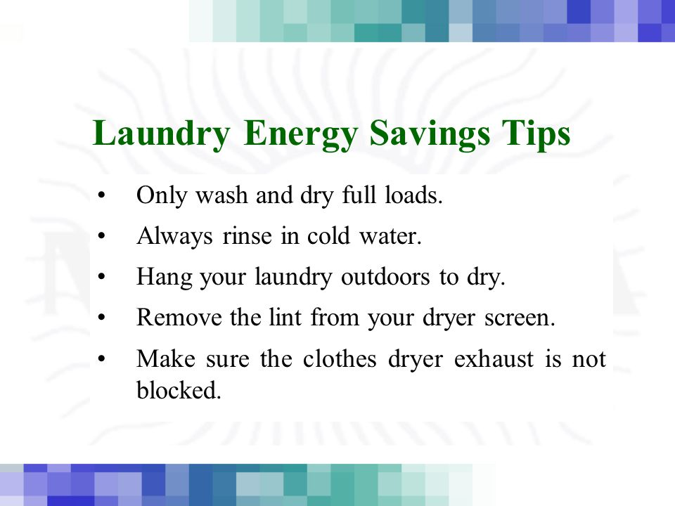 Laundry Energy Savings Tips Only wash and dry full loads. Always rinse in cold water. Hang your laundry outdoors to dry. Remove the lint from your dry