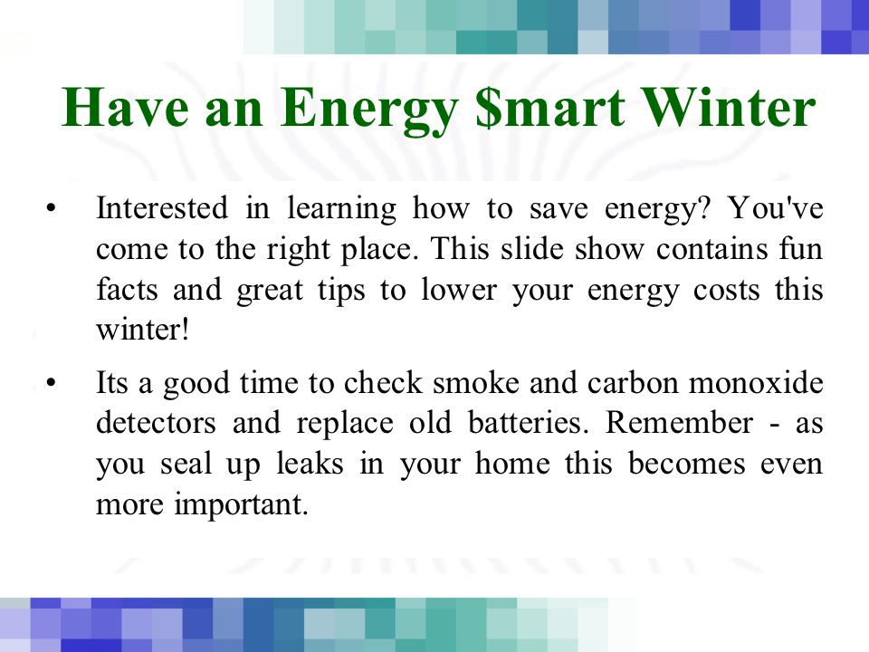 Have an Energy $mart Winter Interested in learning how to save energy? You've come to the right place. This slide show contains fun facts and great ti