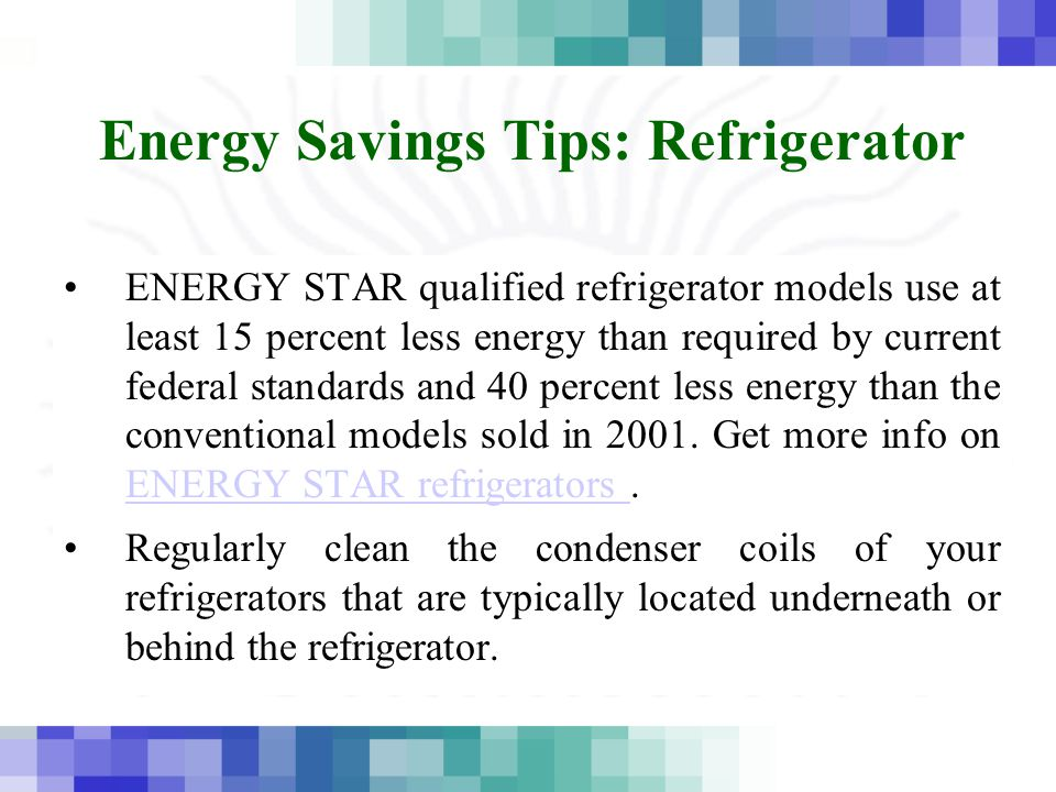 Energy Savings Tips: Refrigerator ENERGY STAR qualified refrigerator models use at least 15 percent less energy than required by current federal standards and 40 percent less energy than the conventional models sold in 2001.