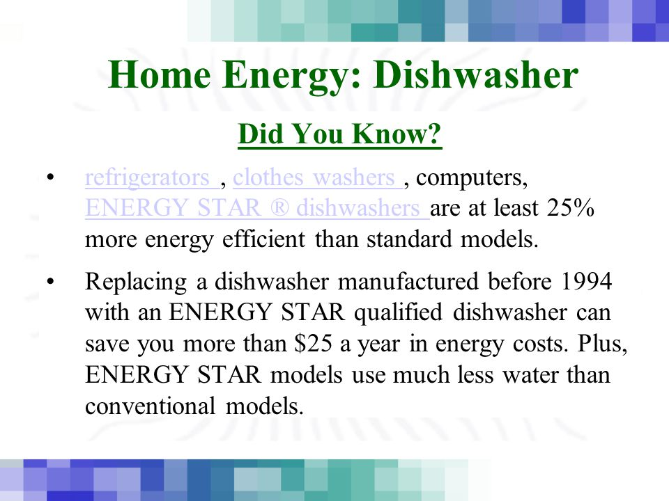 Home Energy: Dishwasher Did You Know? refrigerators, clothes washers, computers, ENERGY STAR ® dishwashers are at least 25% more energy efficient than
