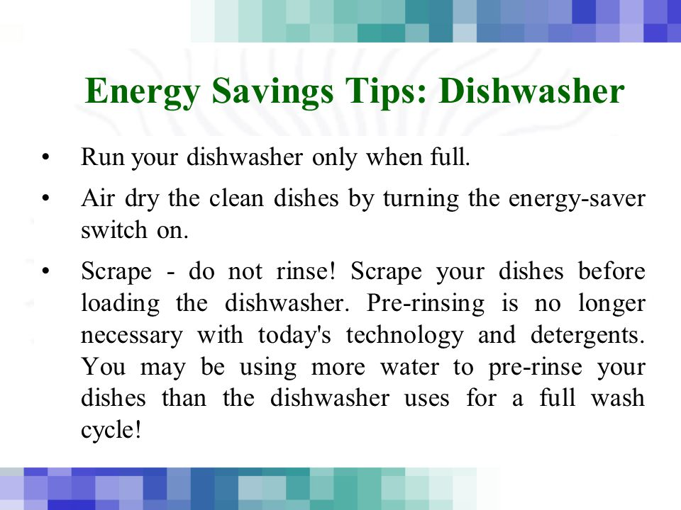 Energy Savings Tips: Dishwasher Run your dishwasher only when full.