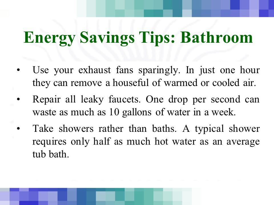 Energy Savings Tips: Bathroom Use your exhaust fans sparingly. In just one hour they can remove a houseful of warmed or cooled air. Repair all leaky f